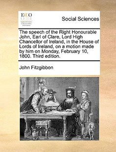 The Speech of the Right Honourable John, Earl of Clare, Lord High Chancellor of Ireland, in the House of Lords of Ireland, on a Motion Made by Him on Monday, February 10, 1800. Third Edition. by John Fitzgibbon (9781170397428) - PaperBack - Social Sciences Sociology
