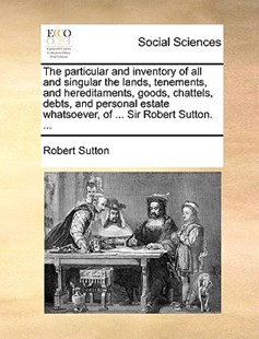 The Particular and Inventory of All and Singular the Lands, Tenements, and Hereditaments, Goods, Chattels, Debts, and Personal Estate Whatsoever, of ... Sir Robert Sutton. ... by Robert Sutton Sir (9781170397510) - PaperBack - History