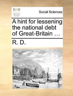 A Hint for Lessening the National Debt of Great-Britain ... by R D (9781170397848) - PaperBack - Social Sciences Sociology