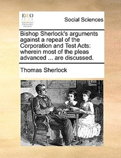 Bishop Sherlock's Arguments Against a Repeal of the Corporation and Test Acts by Thomas Sherlock (9781170398081) - PaperBack - Social Sciences Sociology