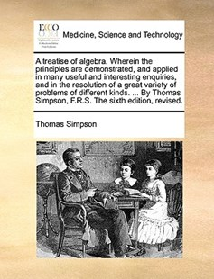 A Treatise of Algebra. Wherein the Principles Are Demonstrated, and Applied in Many Useful and Interesting Enquiries, and in the Resolution of a Great Variety of Problems of Different Kinds. ... by Thomas Simpson, F.R.S. the Sixth Edition, Revised. by Thomas Simpson (9781170398135) - PaperBack - Reference Medicine
