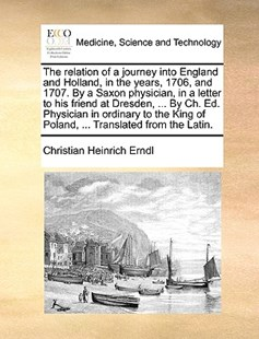 The Relation of a Journey Into England and Holland, in the Years, 1706, and 1707. by a Saxon Physician, in a Letter to His Friend at Dresden, ... by Ch. Ed. Physician in Ordinary to the King of Poland, ... Translated from the Latin. by Christian Heinrich Erndl (9781170398142) - PaperBack - Reference Medicine