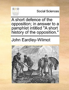 A Short Defence of the Opposition; In Answer to a Pamphlet Intitled a Short History of the Opposition. by John Eardley-Wilmot (9781170398616) - PaperBack - Social Sciences Sociology