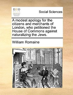 A Modest Apology for the Citizens and Merchants of London, Who Petitioned the House of Commons Against Naturalizing the Jews. by William Romaine (9781170399057) - PaperBack - Social Sciences Sociology