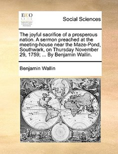 The Joyful Sacrifice of a Prosperous Nation. a Sermon Preached at the Meeting-House Near the Maze-Pond, Southwark, on Thursday November 29, 1759; ... by Benjamin Wallin. by Benjamin Wallin (9781170399088) - PaperBack - Social Sciences Sociology