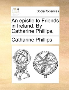 An Epistle to Friends in Ireland. by Catharine Phillips. by Catharine Phillips (9781170399101) - PaperBack - Social Sciences Sociology
