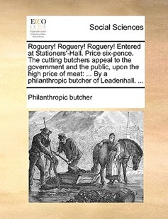 Roguery! Roguery! Roguery! Entered at Stationers'-Hall. Price Six-Pence. the Cutting Butchers Appeal to the Government and the Public, Upon the High Price of Meat by Philanthropic Butcher (9781170399224) - PaperBack - Social Sciences Sociology