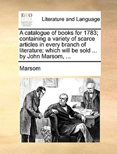 A Catalogue of Books for 1783; Containing a Variety of Scarce Articles in Every Branch of Literature; Which Will Be Sold ... by John Marsom, ... by Marsom (9781170399408) - PaperBack - Reference