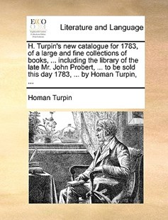 H. Turpin's New Catalogue for 1783, of a Large and Fine Collections of Books, ... Including the Library of the Late Mr. John Probert, ... to Be Sold This Day 1783, ... by Homan Turpin, ... by Homan Turpin (9781170399415) - PaperBack - Reference