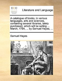 A Catalogue of Books, in Various Languages, Arts and Sciences, Containing Several Libraries, Lately Purchased, Which Will Be Selling ... March, 1784, ... by Samuel Hayes, ... by Samuel Hayes (9781170399453) - PaperBack - Reference