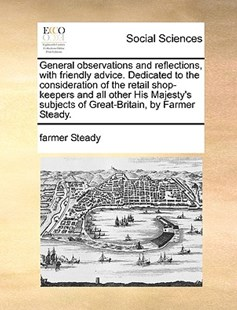 General Observations and Reflections, with Friendly Advice. Dedicated to the Consideration of the Retail Shop-Keepers and All Other His Majesty's Subjects of Great-Britain, by Farmer Steady. by Farmer Steady (9781170399705) - PaperBack - Social Sciences Sociology