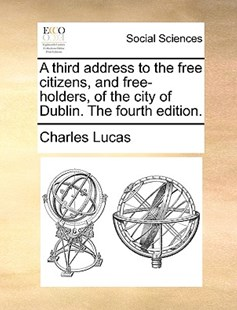 A Third Address to the Free Citizens, and Free-Holders, of the City of Dublin. the Fourth Edition. by Charles Lucas (9781170399873) - PaperBack - Social Sciences Sociology