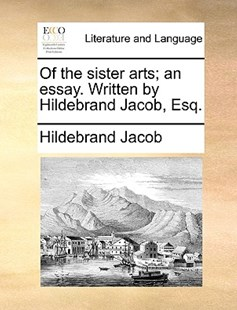 Of the Sister Arts; An Essay. Written by Hildebrand Jacob, Esq. by Hildebrand Jacob (9781170400326) - PaperBack - Reference