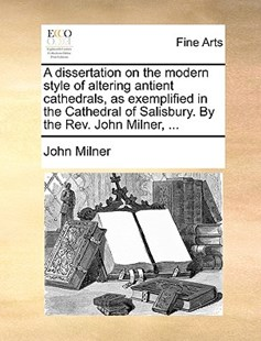 A Dissertation on the Modern Style of Altering Antient Cathedrals, as Exemplified in the Cathedral of Salisbury. by the REV. John Milner, ... by John Milner (9781170400555) - PaperBack - Art & Architecture Art History