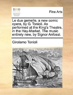 Le Due Gemelle, a New Comic Opera, by G. Tonioli. as Performed at the King's Theatre, in the Hay-Market. the Music Entirely New, by Signor Anfossi. by Girolamo Tonioli (9781170400692) - PaperBack - Art & Architecture Art History