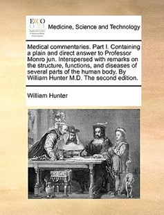 Medical Commentaries. Part I. Containing a Plain and Direct Answer to Professor Monro Jun. Interspersed with Remarks on the Structure, Functions, and Diseases of Several Parts of the Human Body. by William Hunter M.D. the Second Edition. by William Hunter (9781170400920) - PaperBack - Reference Medicine