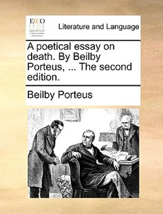 A Poetical Essay on Death. by Beilby Porteus, ... the Second Edition. by Beilby Porteus (9781170401323) - PaperBack - Reference