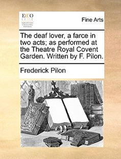 The Deaf Lover, a Farce in Two Acts; As Performed at the Theatre Royal Covent Garden. Written by F. Pilon. by Frederick Pilon (9781170401897) - PaperBack - Art & Architecture Art History