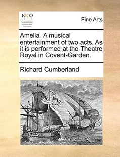Amelia. a Musical Entertainment of Two Acts. as It Is Performed at the Theatre Royal in Covent-Garden. by Richard Cumberland (9781170402078) - PaperBack - Art & Architecture Art History