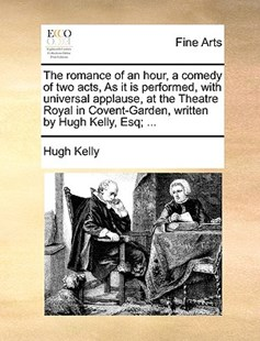 The Romance of an Hour, a Comedy of Two Acts, as It Is Performed, with Universal Applause, at the Theatre Royal in Covent-Garden, Written by Hugh Kelly, Esq; ... by Hugh Kelly (9781170402139) - PaperBack - Art & Architecture Art History