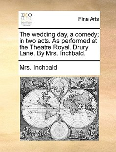The Wedding Day, a Comedy; In Two Acts. as Performed at the Theatre Royal, Drury Lane. by Mrs. Inchbald. by Mrs Inchbald (9781170402160) - PaperBack - Art & Architecture Art History