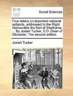 Four Letters on Important National Subjects, Addressed to the Right Honourable the Earl of Shelburne, ... by Josiah Tucker, D.D. Dean of Glocester. the Second Edition. by Josiah Tucker (9781170402344) - PaperBack - Social Sciences Sociology