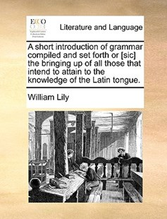 A short introduction of grammar compiled and set forth or [sic] the bringing up of all those that intend to attain to the knowledge of the Latin tongue. by William Lily (9781170402931) - PaperBack - Reference