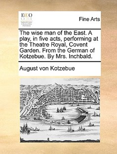 The Wise Man of the East. a Play, in Five Acts, Performing at the Theatre Royal, Covent Garden. from the German of Kotzebue. by Mrs. Inchbald. by August Von Kotzebue (9781170403228) - PaperBack - Art & Architecture Art History