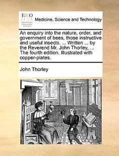 An Enquiry Into the Nature, Order, and Government of Bees, Those Instructive and Useful Insects. ... Written ... by the Reverend Mr. John Thorley, ... the Fourth Edition. Illustrated with Copper-Plates. by John Thorley (9781170403372) - PaperBack - Reference Medicine