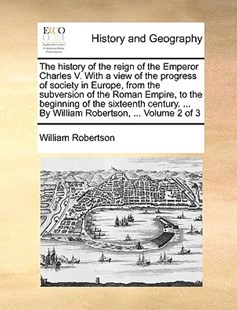 The History of the Reign of the Emperor Charles V. with a View of the Progress of Society in Europe, from the Subversion of the Roman Empire, to the Beginning of the Sixteenth Century. ... by William Robertson, ... Volume 2 of 3 by William Robertson (9781170403419) - PaperBack - History Modern