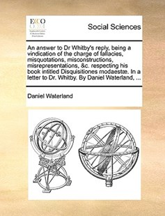 An Answer to Dr Whitby's Reply, Being a Vindication of the Charge of Fallacies, Misquotations, Misconstructions, Misrepresentations, &C. Respecting His Book Intitled Disquisitiones Modaestae. in a Letter to Dr. Whitby. by Daniel Waterland, ... by Daniel Waterland (9781170403518) - PaperBack - Social Sciences Sociology