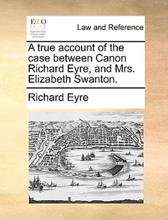 A True Account of the Case Between Canon Richard Eyre, and Mrs. Elizabeth Swanton. by Richard Eyre Sir (9781170404300) - PaperBack - Reference Law