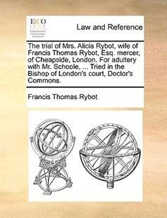 The Trial of Mrs. Alicia Rybot, Wife of Francis Thomas Rybot, Esq. Mercer, of Cheapside, London. for Adultery with Mr. Schoole, ... Tried in the Bishop of London's Court, Doctor's Commons. by Francis Thomas Rybot (9781170404324) - PaperBack - Reference Law