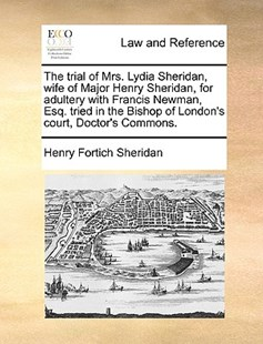 The Trial of Mrs. Lydia Sheridan, Wife of Major Henry Sheridan, for Adultery with Francis Newman, Esq. Tried in the Bishop of London's Court, Doctor's Commons. by Henry Fortich Sheridan (9781170404331) - PaperBack - Reference Law