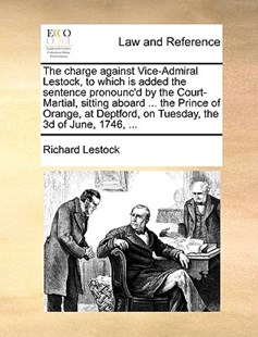 The Charge Against Vice-Admiral Lestock, to Which Is Added the Sentence Pronounc'd by the Court-Martial, Sitting Aboard ... the Prince of Orange, at Deptford, on Tuesday, the 3D of June, 1746, ... by Richard Lestock (9781170404423) - PaperBack - Reference Law