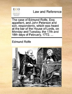 The Case of Edmund Rolfe, Esq; Appellant, and John Peterson and Son, Respondents, Which Was Heard at the Bar of the House of Lords, on Monday and Tuesday, the 17th and 18th Days of February, 1772. ... by Edmund Rolfe (9781170404539) - PaperBack - Reference Law