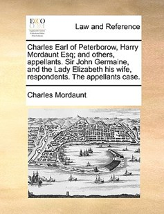 Charles Earl of Peterborow, Harry Mordaunt Esq; And Others, Appellants. Sir John Germaine, and the Lady Elizabeth His Wife, Respondents. the Appellants Case. by Charles Mordaunt Sir (9781170404706) - PaperBack - Reference Law