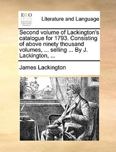 Second Volume of Lackington's Catalogue for 1793. Consisting of Above Ninety Thousand Volumes, ... Selling ... by J. Lackington, ... by James Lackington (9781170405000) - PaperBack - Reference