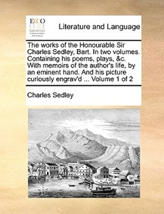 The Works of the Honourable Sir Charles Sedley, Bart. in Two Volumes. Containing His Poems, Plays, &c. with Memoirs of the Author's Life, by an Eminent Hand. and His Picture Curiously Engrav'd ... Volume 1 of 2 by Charles Sedley (9781170405451) - PaperBack - Reference