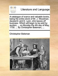 A Catalogue of Scarce and Valuable Books, Being the Entire Stock of Mr. J. Woodman, Deceas'd; And D. Lyon, Who Leaves Off Business. Which Will Begin to Be Sold by Auction, ... on Monday the 4th Day of May, 1730. ... by Christopher Bateman, ... by Christopher Bateman (9781170405581) - PaperBack - Reference
