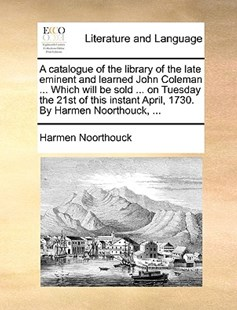 A Catalogue of the Library of the Late Eminent and Learned John Coleman ... Which Will Be Sold ... on Tuesday the 21st of This Instant April, 1730. by Harmen Noorthouck, ... by Harmen Noorthouck (9781170405611) - PaperBack - Reference