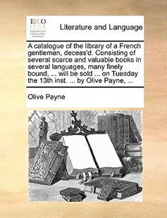 A Catalogue of the Library of a French Gentleman, Deceas'd. Consisting of Several Scarce and Valuable Books in Several Languages, Many Finely Bound, ... Will Be Sold ... on Tuesday the 13th Inst. ... by Olive Payne, ... by Olive Payne (9781170405819) - PaperBack - Reference
