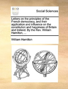Letters on the Principles of the French Democracy, and Their Application and Influence on the Constitution and Happiness of Britain and Ireland. by the REV. William Hamilton, ... by William Hamilton Sir (9781170406786) - PaperBack - Social Sciences Sociology