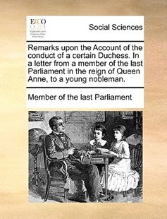 Remarks Upon the Account of the Conduct of a Certain Duchess. in a Letter from a Member of the Last Parliament in the Reign of Queen Anne, to a Young Nobleman. by Member of the Last Parliament (9781170406878) - PaperBack - Social Sciences Sociology