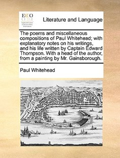 The Poems and Miscellaneous Compositions of Paul Whitehead; With Explanatory Notes on His Writings, and His Life Written by Captain Edward Thompson. with a Head of the Author, from a Painting by Mr. Gainsborough. by Paul Whitehead (9781170407417) - PaperBack - Reference