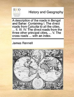 A Description of the Roads in Bengal and Bahar. Containing I. the Direct Roads from Calcutta to All the Cities, ... II. III. IV. the Direct Roads from the Three Other Principal Cities, ... V. the Cross Roads ... with an Index. by James Rennell (9781170407691) - PaperBack - History Modern
