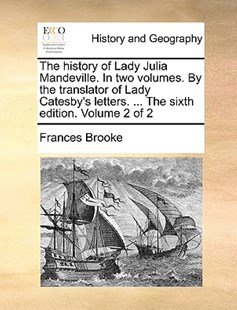 The History of Lady Julia Mandeville. in Two Volumes. by the Translator of Lady Catesby's Letters. ... the Sixth Edition. Volume 2 of 2 by Frances Brooke (9781170408032) - PaperBack - History Modern
