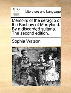 Memoirs of the Seraglio of the Bashaw of Merryland. by a Discarded Sultana. the Second Edition. by Sophia Watson (9781170408483) - PaperBack - Reference