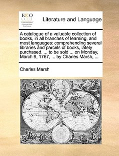 A Catalogue of a Valuable Collection of Books, in All Branches of Learning, and Most Languages by Charles Marsh (9781170408728) - PaperBack - Reference