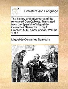 The History and Adventures of the Renowned Don Quixote. Translated from the Spanish of Miguel de Cervantes Saavedra. ... by T. Smollett, M.D. a New Edition. Volume 1 of 4 by Miguel De Cervantes Saavedra (9781170408773) - PaperBack - Reference